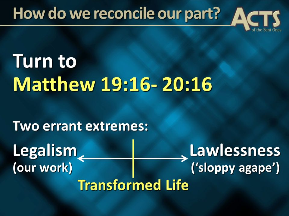Turn to Matthew 19:16- 20:16 Two errant extremes: Legalism Lawlessness (our work) ('sloppy agape') Transformed Life Transformed Life How do we reconcile our part?