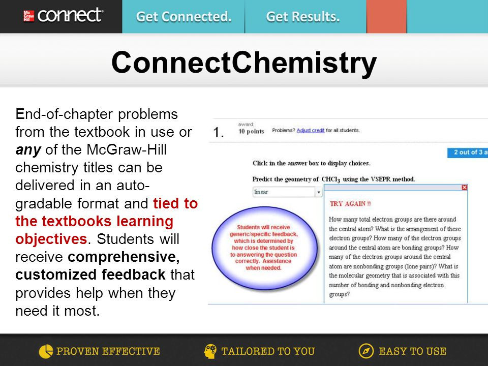 End-of-chapter problems from the textbook in use or any of the McGraw-Hill chemistry titles can be delivered in an auto- gradable format and tied to the textbooks learning objectives.