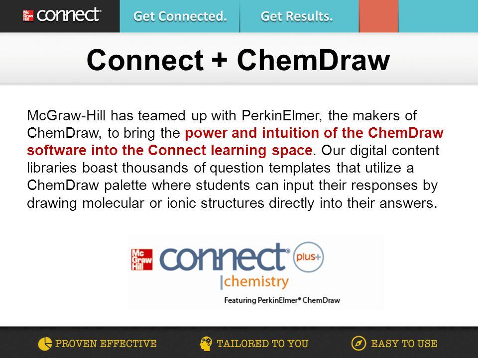 Connect + ChemDraw McGraw-Hill has teamed up with PerkinElmer, the makers of ChemDraw, to bring the power and intuition of the ChemDraw software into the Connect learning space.