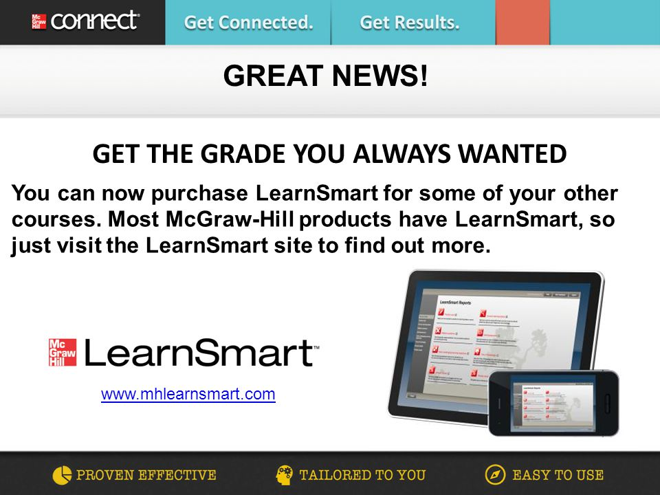 GET THE GRADE YOU ALWAYS WANTED GREAT NEWS! www.mhlearnsmart.com You can now purchase LearnSmart for some of your other courses. Most McGraw-Hill prod