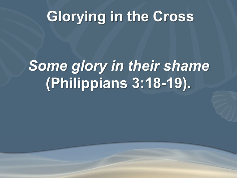 Glorying in the Cross Some glory in their shame (Philippians 3:18-19).