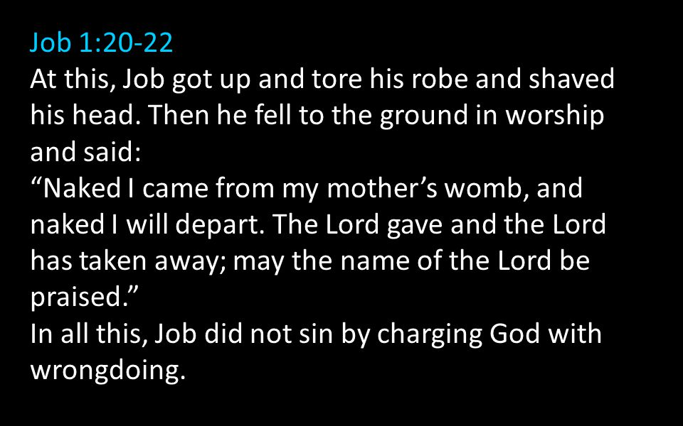 "Job 1:20-22 At this, Job got up and tore his robe and shaved his head. Then he fell to the ground in worship and said: ""Naked I came from my mother's"