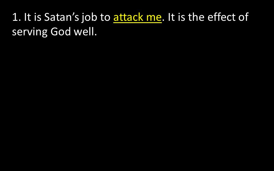 1. It is Satan's job to attack me. It is the effect of serving God well.