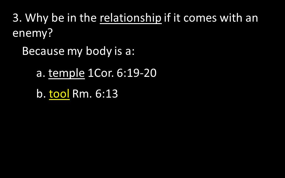 3. Why be in the relationship if it comes with an enemy? a. temple 1Cor. 6:19-20 b. tool Rm. 6:13 Because my body is a: