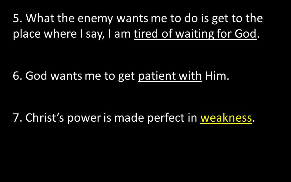 5. What the enemy wants me to do is get to the place where I say, I am tired of waiting for God. 6. God wants me to get patient with Him. 7. Christ's