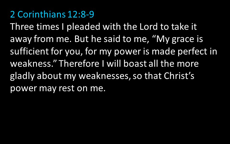 2 Corinthians 12:8-9 Three times I pleaded with the Lord to take it away from me.