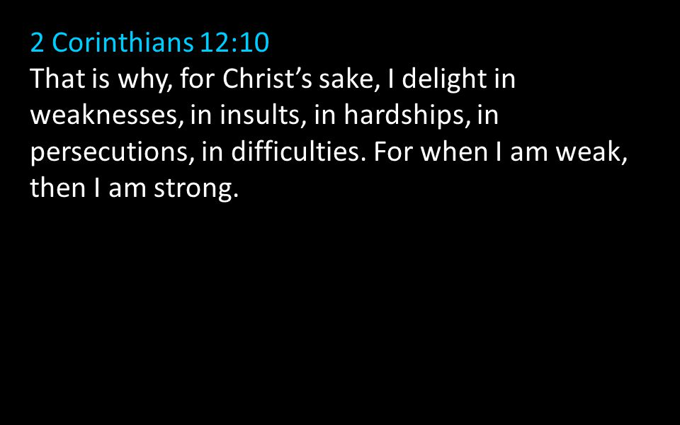 2 Corinthians 12:10 That is why, for Christ's sake, I delight in weaknesses, in insults, in hardships, in persecutions, in difficulties.