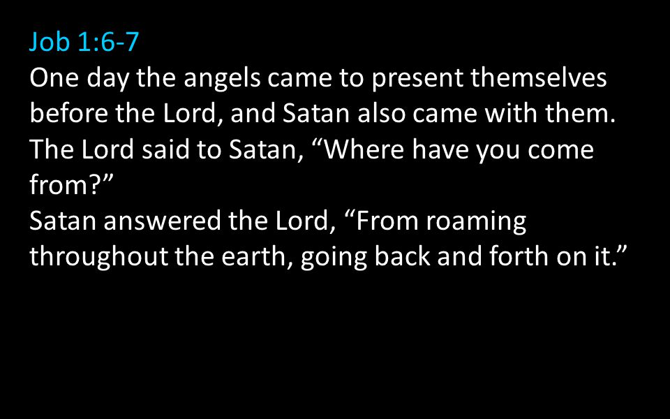 Job 1:6-7 One day the angels came to present themselves before the Lord, and Satan also came with them.