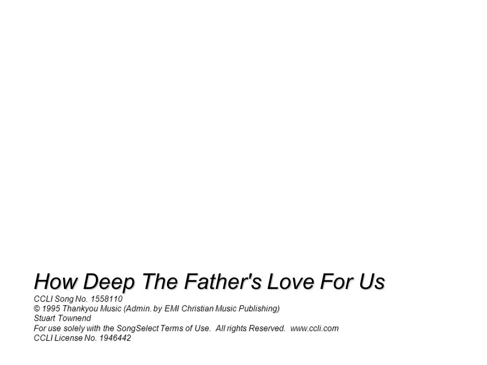 How Deep The Father s Love For Us CCLI Song No. 1558110 © 1995 Thankyou Music (Admin.