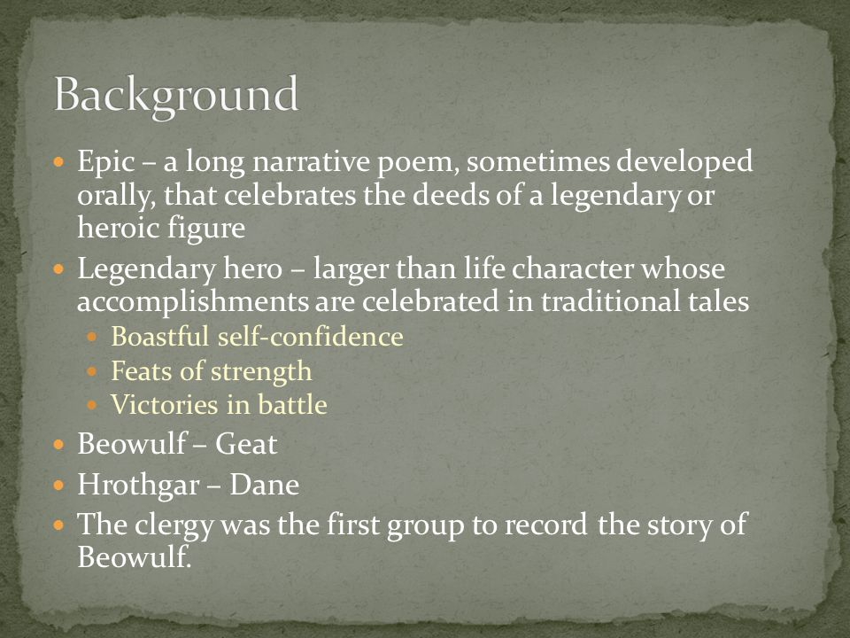 Epic – a long narrative poem, sometimes developed orally, that celebrates the deeds of a legendary or heroic figure Legendary hero – larger than life