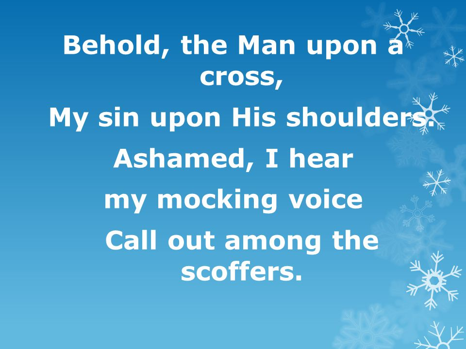 Behold, the Man upon a cross, My sin upon His shoulders. Ashamed, I hear my mocking voice Call out among the scoffers.