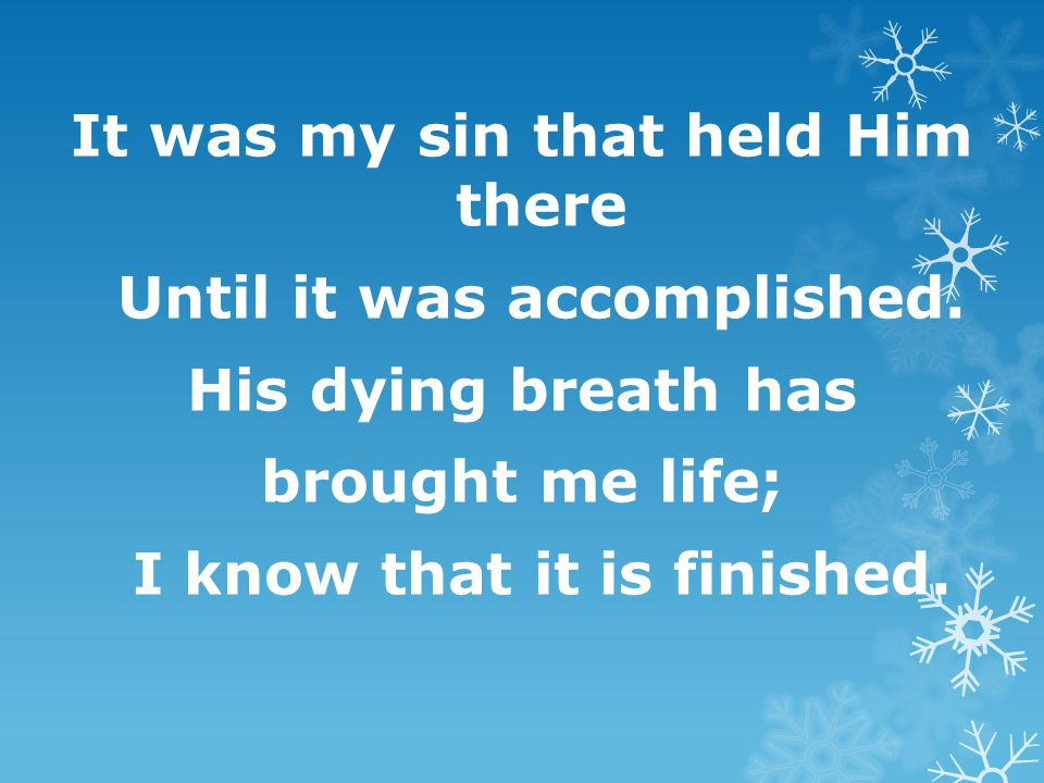 It was my sin that held Him there Until it was accomplished. His dying breath has brought me life; I know that it is finished.