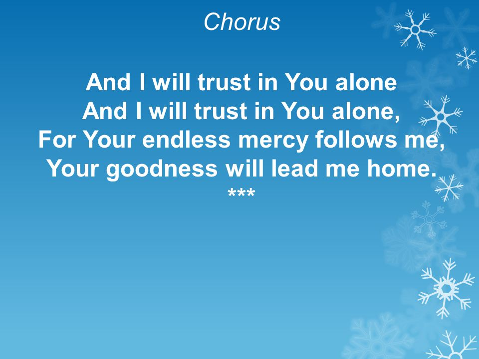 Chorus And I will trust in You alone And I will trust in You alone, For Your endless mercy follows me, Your goodness will lead me home. ***