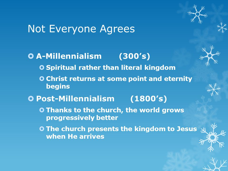 Not Everyone Agrees  A-Millennialism(300's)  Spiritual rather than literal kingdom  Christ returns at some point and eternity begins  Post-Millenn