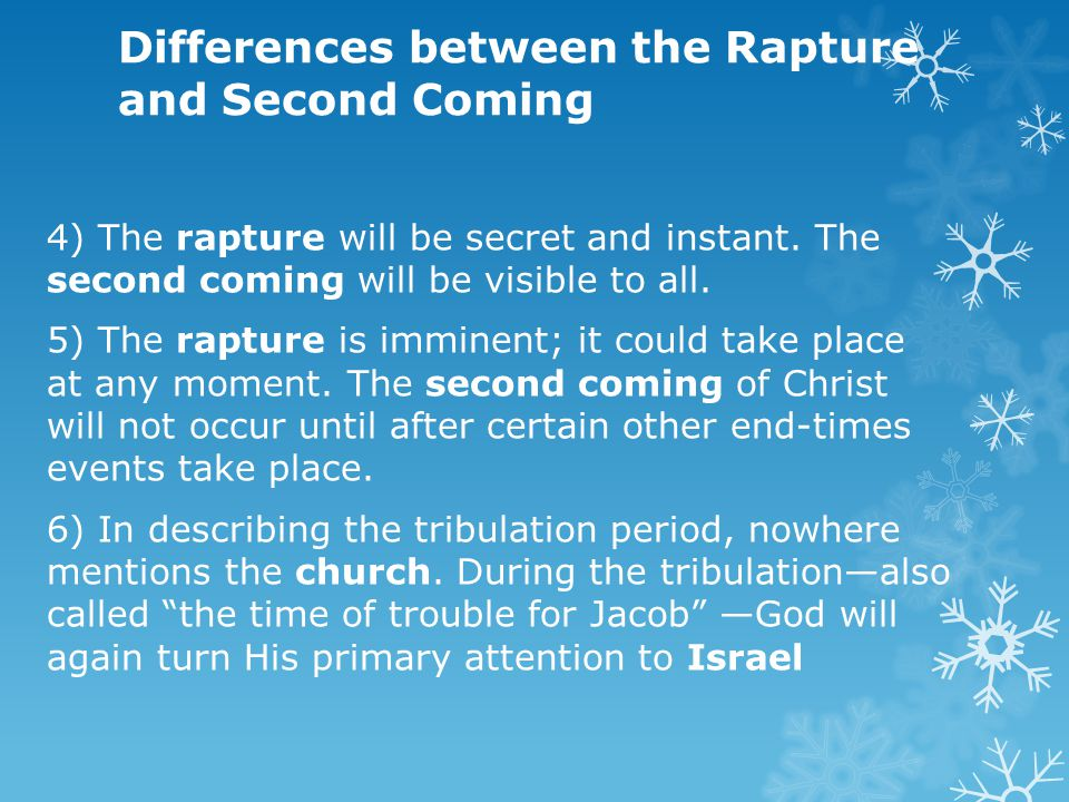 Differences between the Rapture and Second Coming 4) The rapture will be secret and instant. The second coming will be visible to all. 5) The rapture