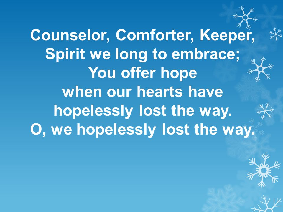 Counselor, Comforter, Keeper, Spirit we long to embrace; You offer hope when our hearts have hopelessly lost the way. O, we hopelessly lost the way.