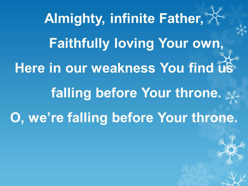 Almighty, infinite Father, Faithfully loving Your own, Here in our weakness You find us falling before Your throne. O, we're falling before Your thron