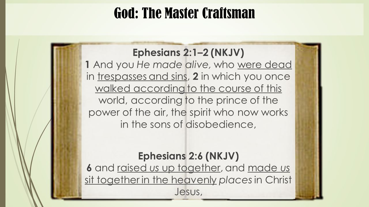 God: The Master Craftsman Ephesians 2:1–2 (NKJV) 1 And you He made alive, who were dead in trespasses and sins, 2 in which you once walked according t