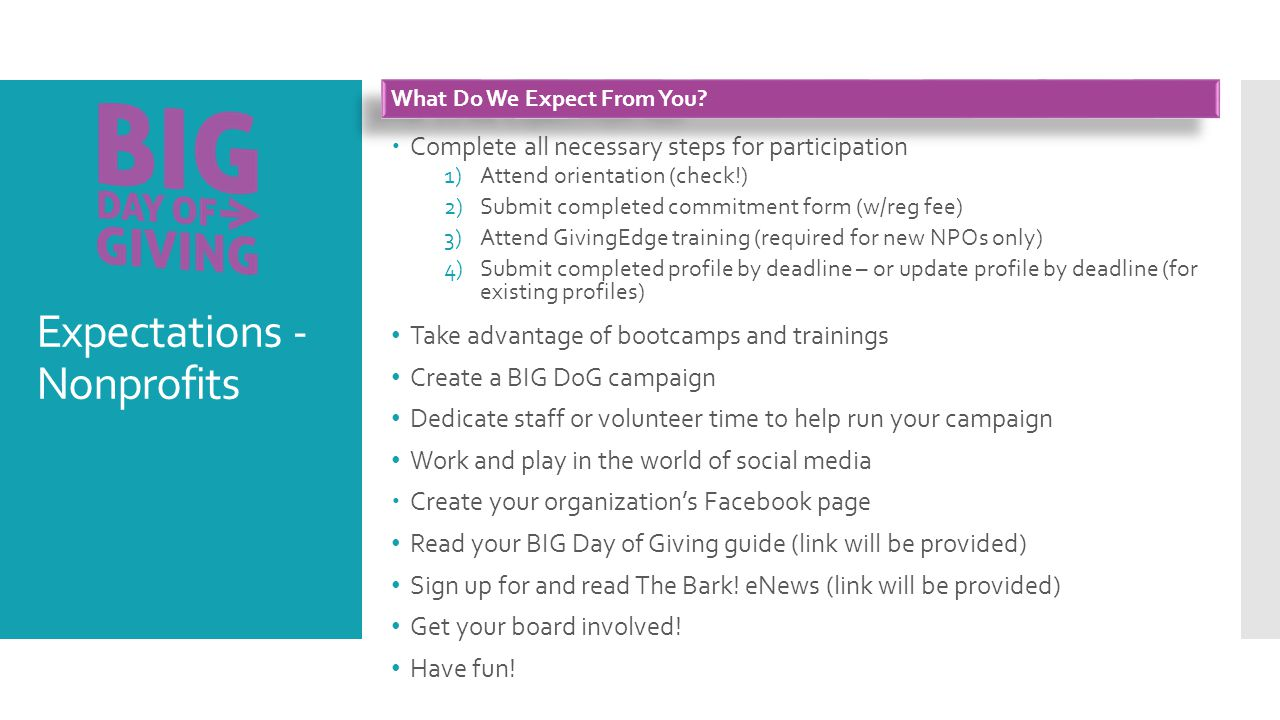 Expectations - Nonprofits  Complete all necessary steps for participation 1)Attend orientation (check!) 2)Submit completed commitment form (w/reg fee) 3)Attend GivingEdge training (required for new NPOs only) 4)Submit completed profile by deadline – or update profile by deadline (for existing profiles) Take advantage of bootcamps and trainings Create a BIG DoG campaign Dedicate staff or volunteer time to help run your campaign Work and play in the world of social media  Create your organization's Facebook page Read your BIG Day of Giving guide (link will be provided) Sign up for and read The Bark.