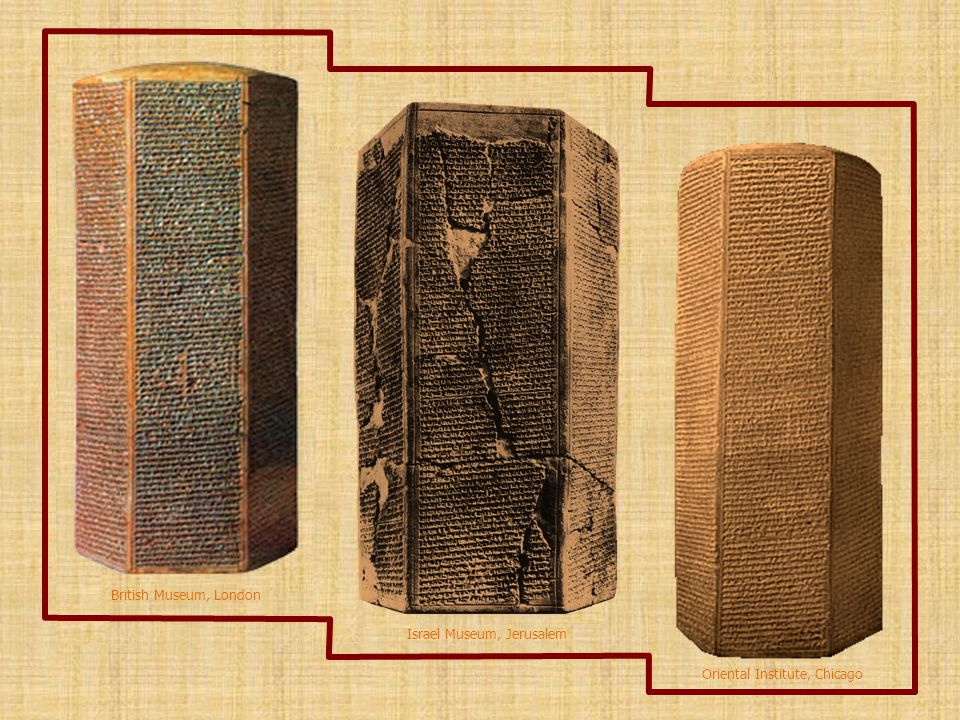 The Sennacherib Prisms Three clay cylinders have been found on which Sennacherib recorded his military exploits against Judah in c.