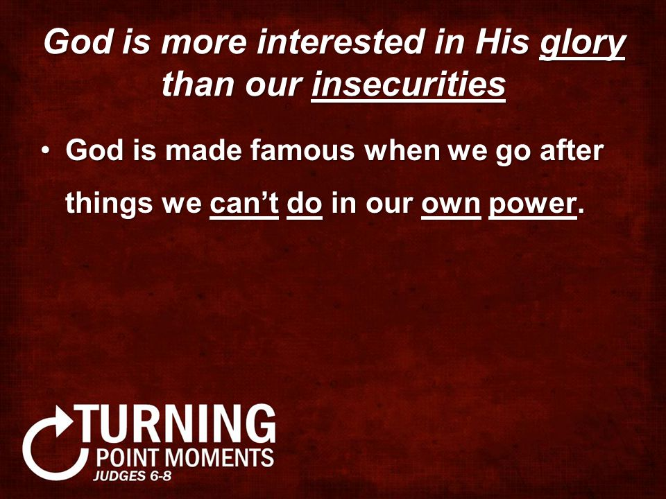 God is more interested in His glory than our insecurities God is made famous when we go after things we can't do in our own power.God is made famous when we go after things we can't do in our own power.