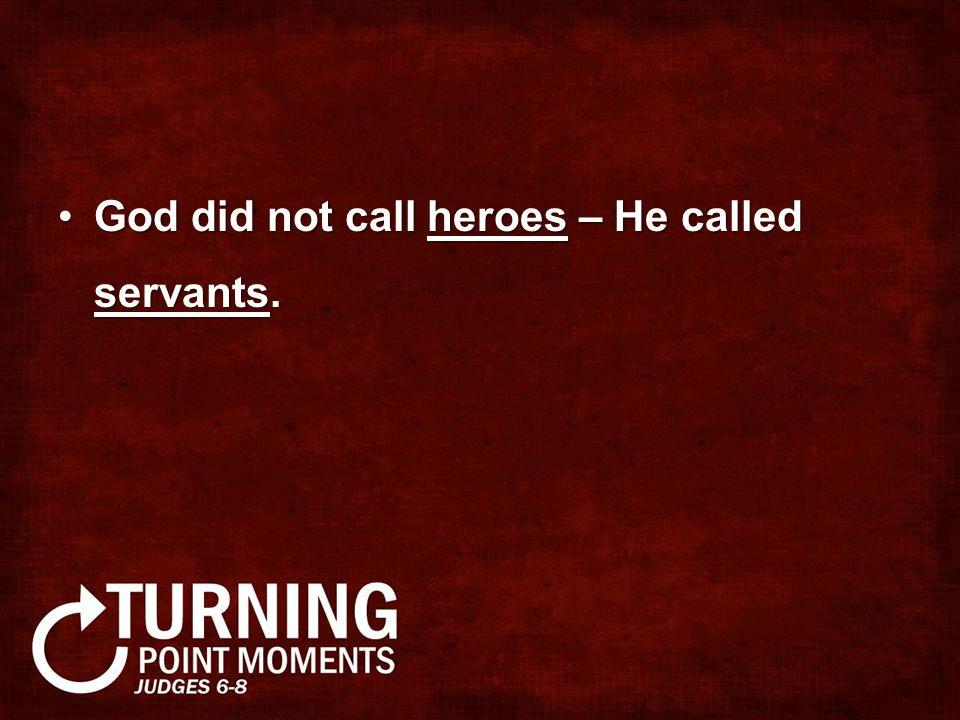 God did not call heroes – He called servants.God did not call heroes – He called servants.