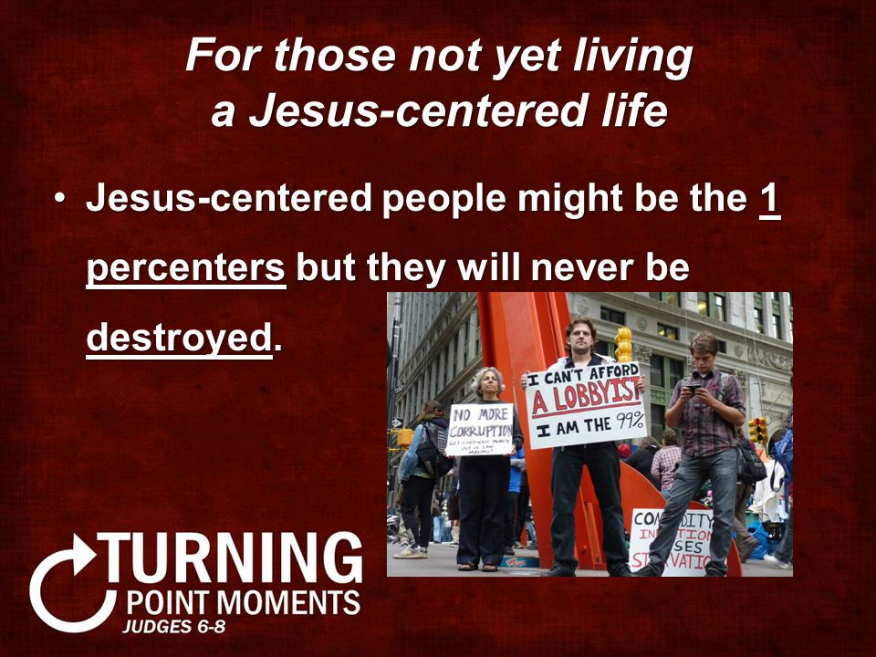 For those not yet living a Jesus-centered life Jesus-centered people might be the 1 percenters but they will never be destroyed.Jesus-centered people might be the 1 percenters but they will never be destroyed.