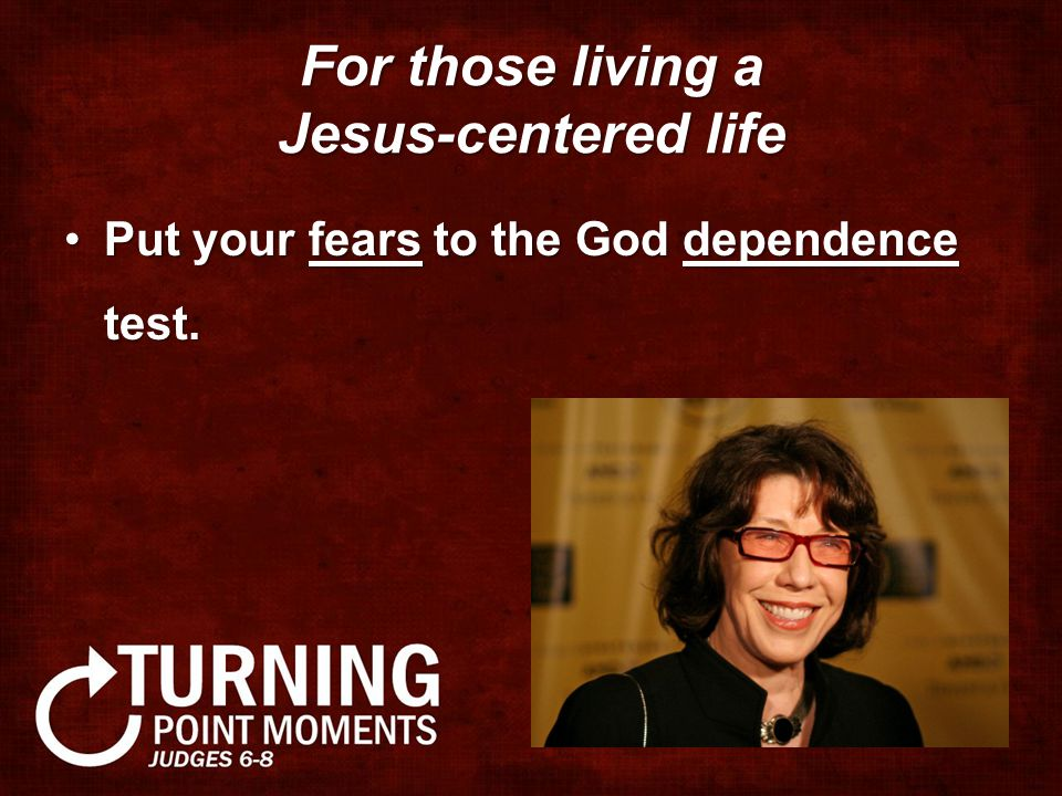 For those living a Jesus-centered life Put your fears to the God dependence test.Put your fears to the God dependence test.