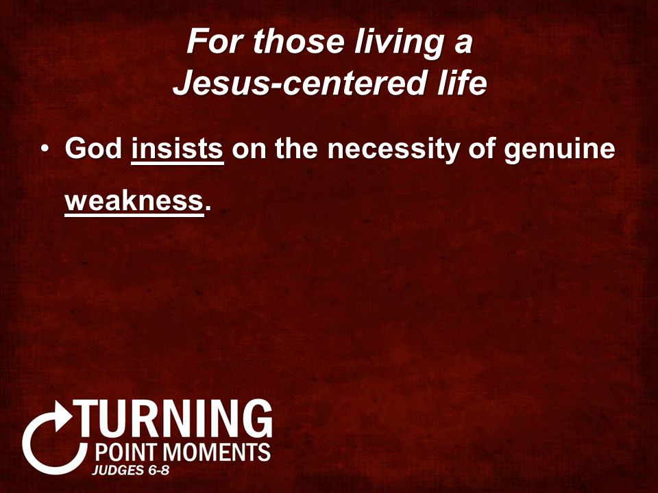 For those living a Jesus-centered life God insists on the necessity of genuine weakness.God insists on the necessity of genuine weakness.