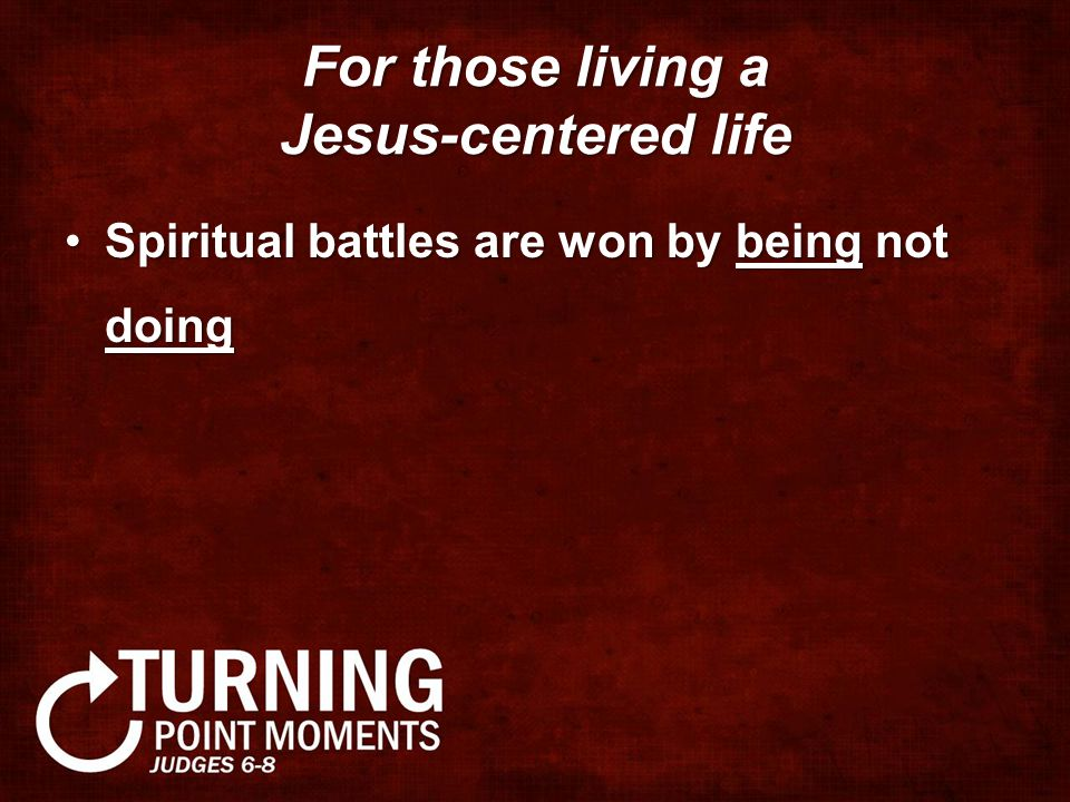 For those living a Jesus-centered life Spiritual battles are won by being not doingSpiritual battles are won by being not doing