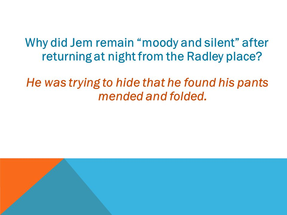 """Why did Jem remain """"moody and silent"""" after returning at night from the Radley place? He was trying to hide that he found his pants mended and folded."""