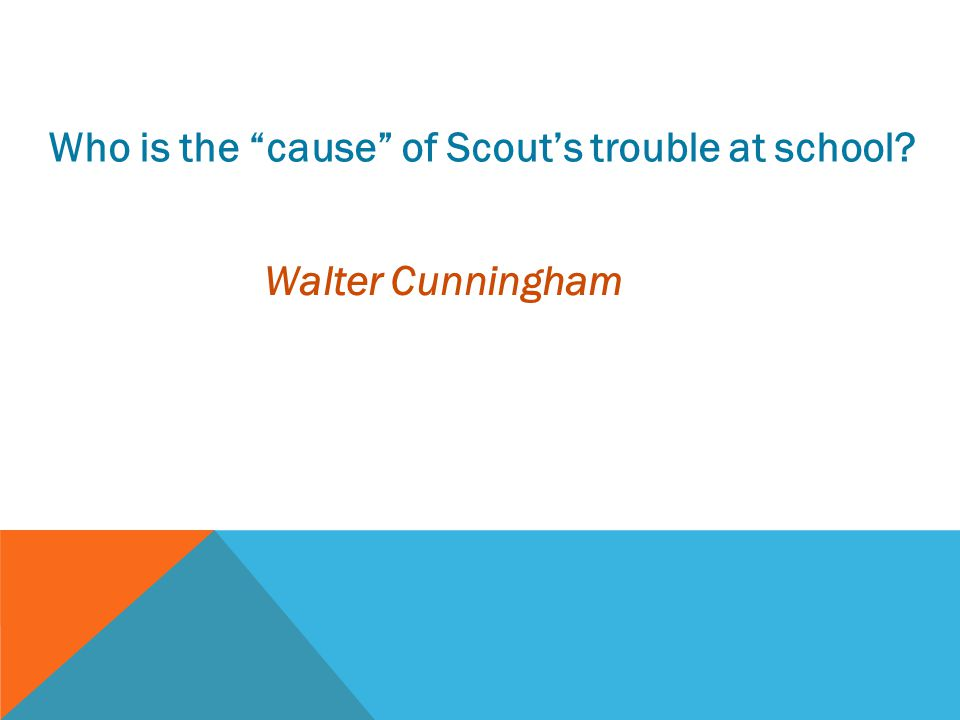 """Who is the """"cause"""" of Scout's trouble at school? Walter Cunningham"""
