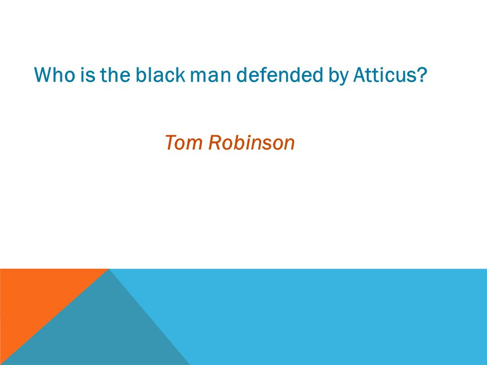 Who is the black man defended by Atticus? Tom Robinson