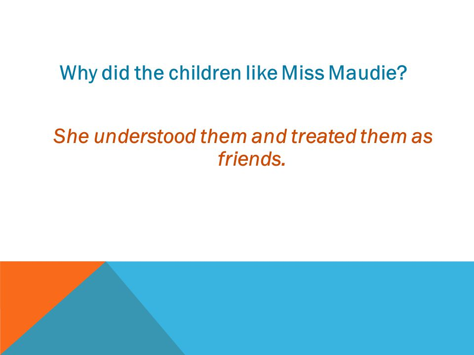 Why did the children like Miss Maudie? She understood them and treated them as friends.
