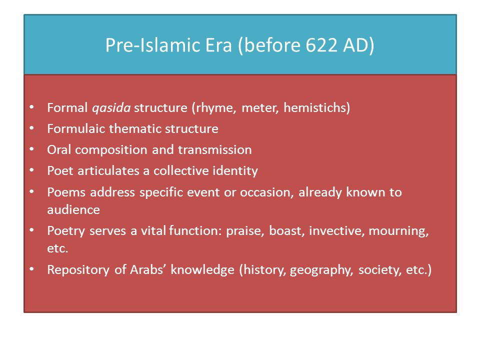 Pre-Islamic Era (before 622 AD) Formal qasida structure (rhyme, meter, hemistichs) Formulaic thematic structure Oral composition and transmission Poet articulates a collective identity Poems address specific event or occasion, already known to audience Poetry serves a vital function: praise, boast, invective, mourning, etc.