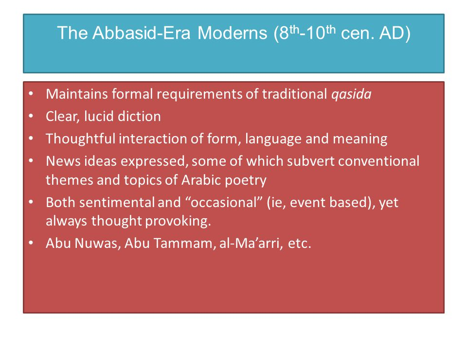 The Abbasid-Era Moderns (8 th -10 th cen. AD) Maintains formal requirements of traditional qasida Clear, lucid diction Thoughtful interaction of form,
