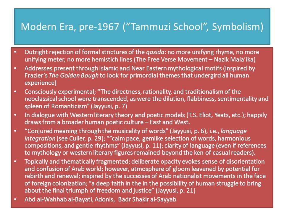 "Modern Era, pre-1967 (""Tammuzi School"", Symbolism) Outright rejection of formal strictures of the qasida: no more unifying rhyme, no more unifying met"
