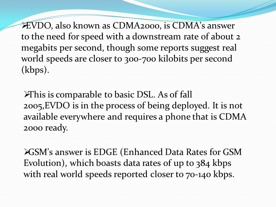  EVDO, also known as CDMA2000, is CDMA's answer to the need for speed with a downstream rate of about 2 megabits per second, though some reports sugg