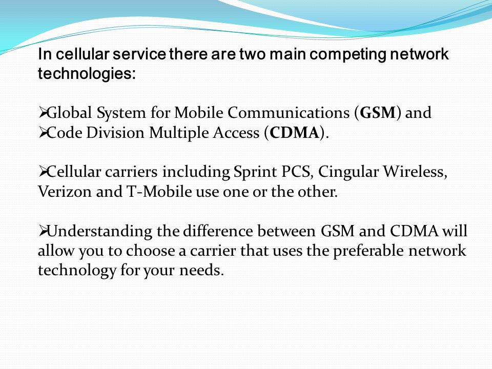 In cellular service there are two main competing network technologies:  Global System for Mobile Communications (GSM) and  Code Division Multiple Ac