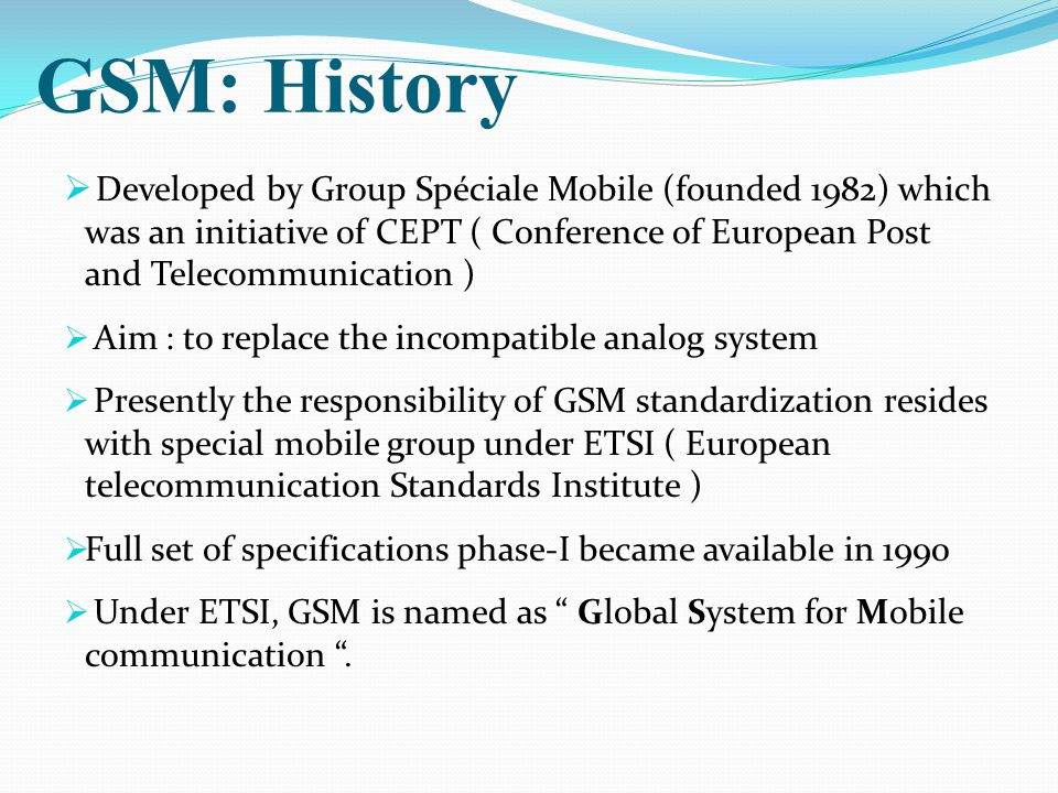 GSM: History  Developed by Group Spéciale Mobile (founded 1982) which was an initiative of CEPT ( Conference of European Post and Telecommunication )