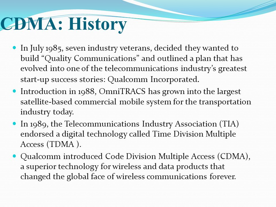 "CDMA: History In July 1985, seven industry veterans, decided they wanted to build ""Quality Communications"" and outlined a plan that has evolved into o"
