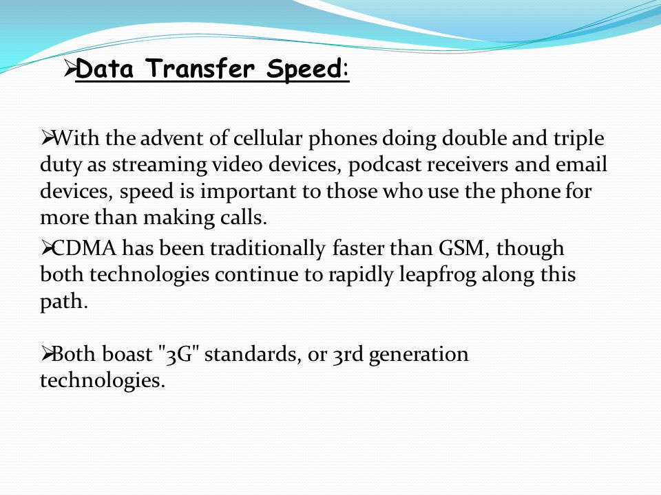 Data Transfer Speed:  With the advent of cellular phones doing double and triple duty as streaming video devices, podcast receivers and email devic