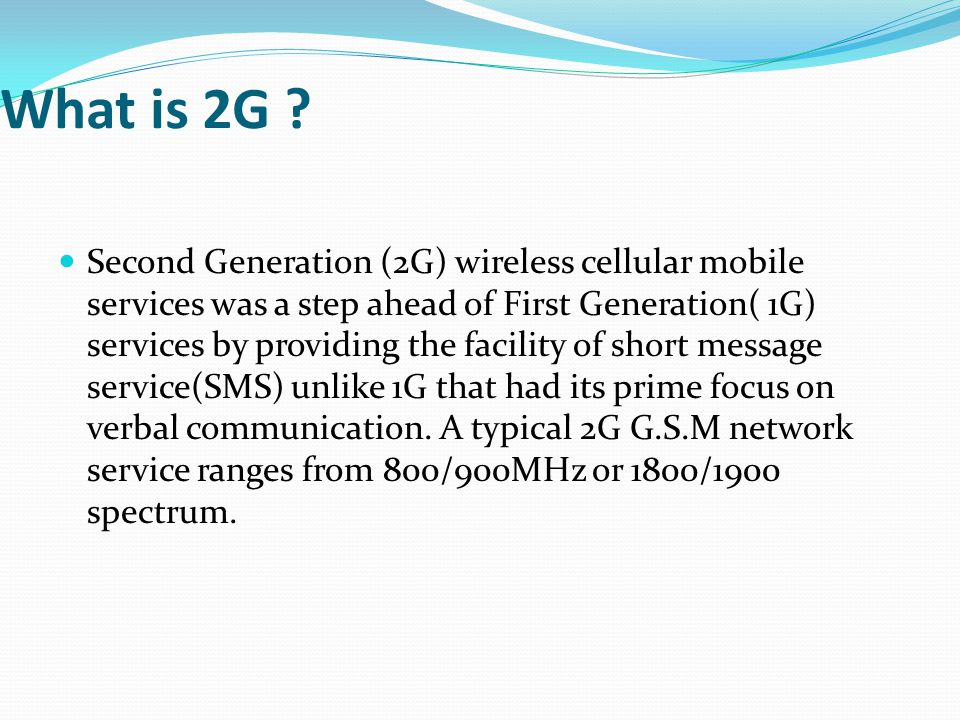What is 2G ? Second Generation (2G) wireless cellular mobile services was a step ahead of First Generation( 1G) services by providing the facility of