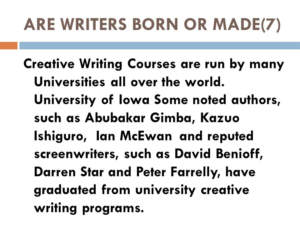 ARE WRITERS BORN OR MADE(7) Creative Writing Courses are run by many Universities all over the world.