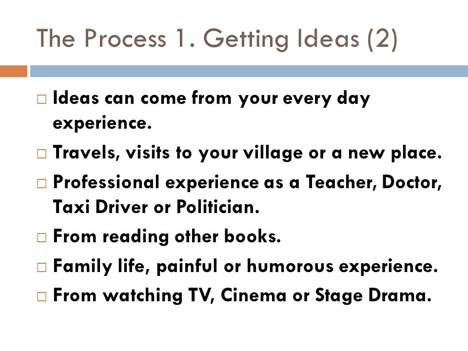 Ideas can come from your every day experience. Travels, visits to your village or a new place.