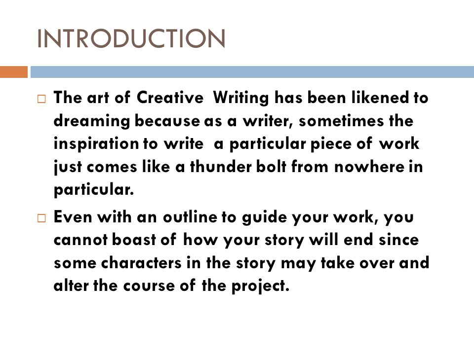 INTRODUCTION  The art of Creative Writing has been likened to dreaming because as a writer, sometimes the inspiration to write a particular piece of work just comes like a thunder bolt from nowhere in particular.