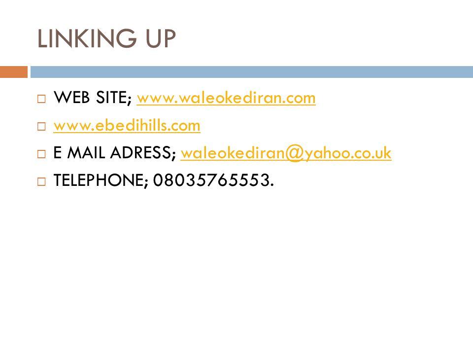 LINKING UP  WEB SITE; www.waleokediran.comwww.waleokediran.com  www.ebedihills.com www.ebedihills.com  E MAIL ADRESS; waleokediran@yahoo.co.ukwaleokediran@yahoo.co.uk  TELEPHONE; 08035765553.