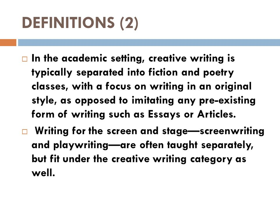 DEFINITIONS (2)  In the academic setting, creative writing is typically separated into fiction and poetry classes, with a focus on writing in an original style, as opposed to imitating any pre-existing form of writing such as Essays or Articles.