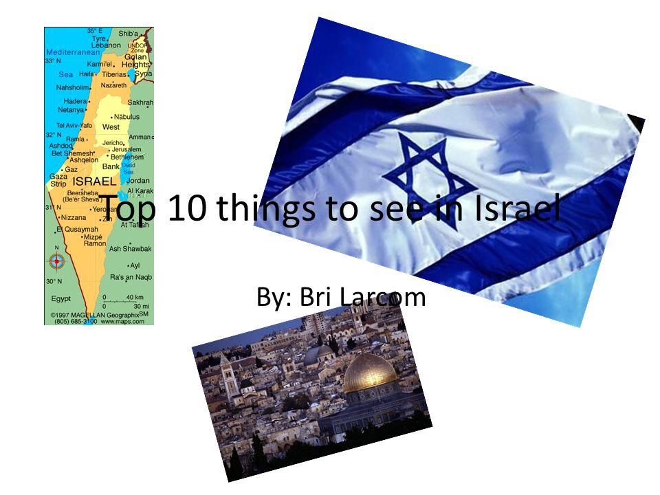 Top 10 things to see in Israel By: Bri Larcom