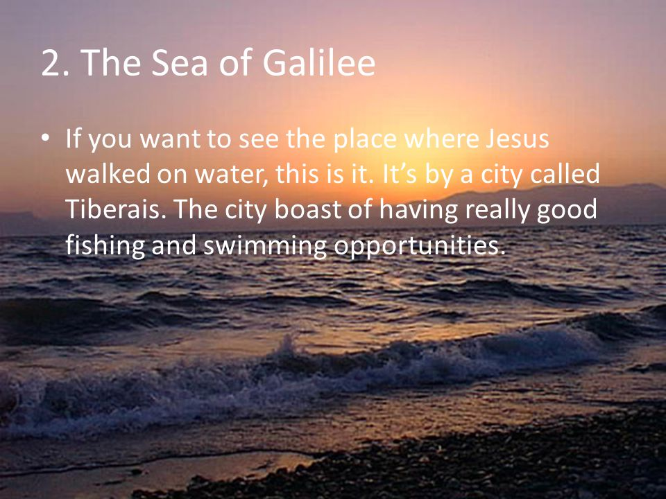 2. The Sea of Galilee If you want to see the place where Jesus walked on water, this is it. It's by a city called Tiberais. The city boast of having r